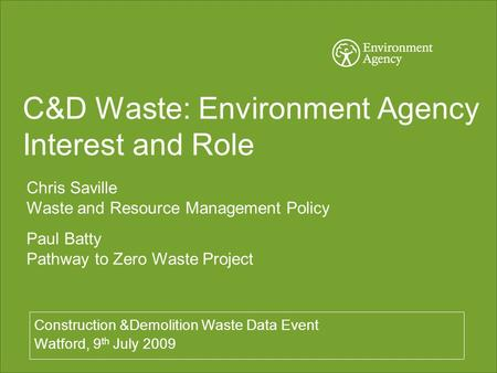 C&D Waste: Environment Agency Interest and Role Construction &Demolition Waste Data Event Watford, 9 th July 2009 Chris Saville Waste and Resource Management.