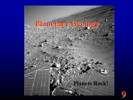 9 Planetary Geology Planets Rock!. 9 Goals What determines why planets look the way they do. What are the 4 main process that affect a planet's surface.