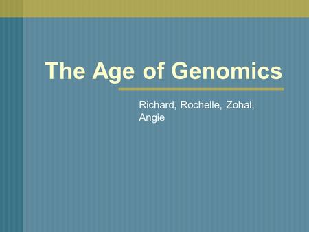 The Age of Genomics Richard, Rochelle, Zohal, Angie.