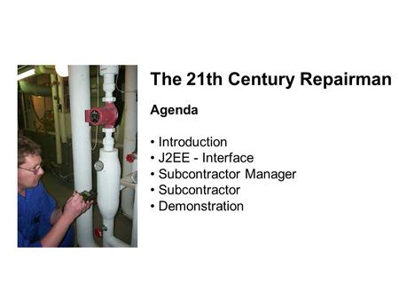 The 21th Century Repairman Agenda Introduction J2EE - Interface Subcontractor Manager Subcontractor Demonstration.