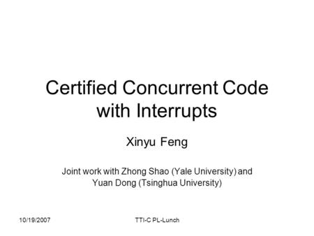 10/19/2007TTI-C PL-Lunch Certified Concurrent Code with Interrupts Xinyu Feng Joint work with Zhong Shao (Yale University) and Yuan Dong (Tsinghua University)