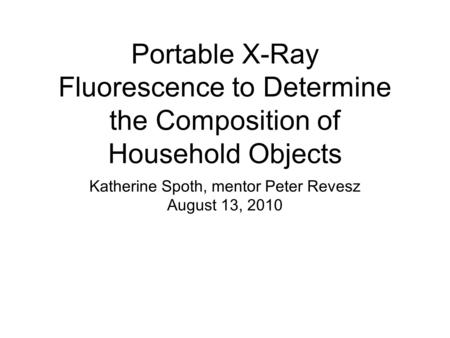 Portable X-Ray Fluorescence to Determine the Composition of Household Objects Katherine Spoth, mentor Peter Revesz August 13, 2010.