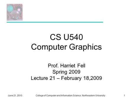 College of Computer and Information Science, Northeastern UniversityJune 21, 20151 CS U540 Computer Graphics Prof. Harriet Fell Spring 2009 Lecture 21.