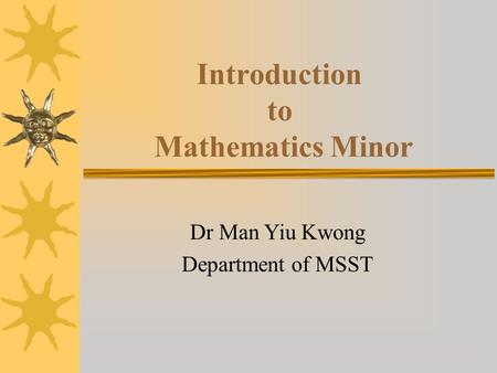 Introduction to Mathematics Minor Dr Man Yiu Kwong Department of MSST.