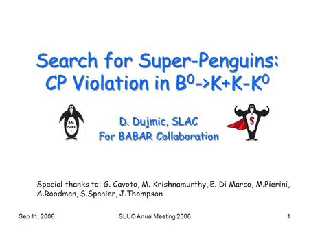 Sep 11, 2006SLUO Anual Meeting 20061 Search for Super-Penguins: CP Violation in B 0 ->K+K-K 0 D. Dujmic, SLAC For BABAR Collaboration D. Dujmic, SLAC For.