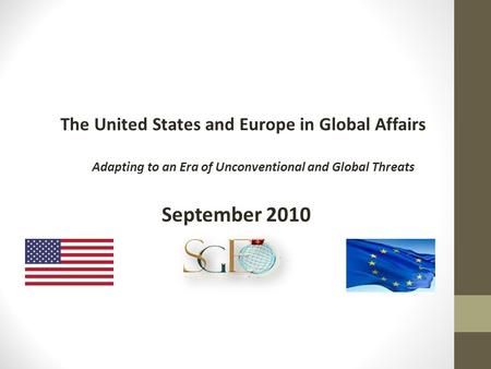 The United States and Europe in Global Affairs Adapting to an Era of Unconventional and Global Threats September 2010.