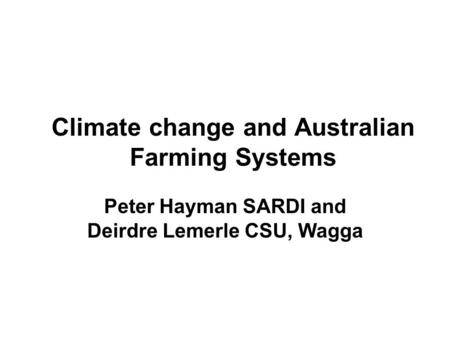 Climate change and Australian Farming Systems Peter Hayman SARDI and Deirdre Lemerle CSU, Wagga.