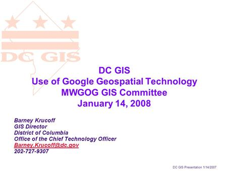 DC GIS Presentation 1/14/2007 DC GIS Use of Google Geospatial Technology MWGOG GIS Committee January 14, 2008 Barney Krucoff GIS Director District of Columbia.