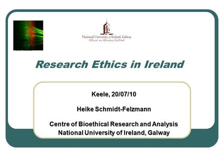 Keele, 20/07/10 Heike Schmidt-Felzmann Centre of Bioethical Research and Analysis National University of Ireland, Galway Research Ethics in Ireland COBRA.