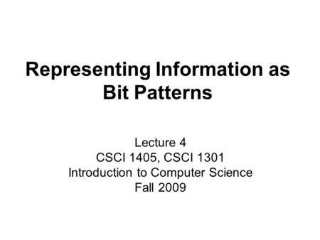 Representing Information as Bit Patterns Lecture 4 CSCI 1405, CSCI 1301 Introduction to Computer Science Fall 2009.