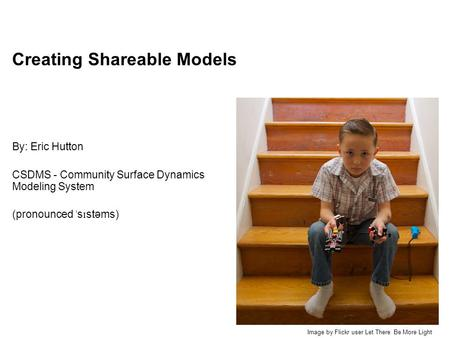 Creating Shareable Models By: Eric Hutton CSDMS - Community Surface Dynamics Modeling System (pronounced ˈ s ɪ stəms) Image by Flickr user Let There Be.