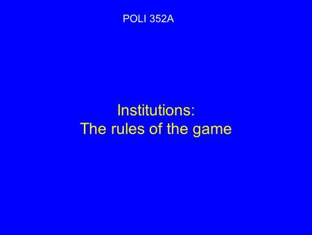 Institutions: The rules of the game POLI 352A.