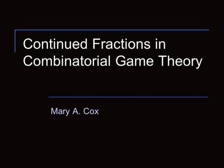 Continued Fractions in Combinatorial Game Theory Mary A. Cox.