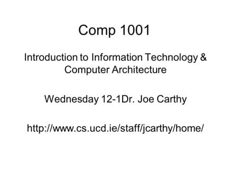 Comp 1001 Introduction to Information Technology & Computer Architecture Wednesday 12-1Dr. Joe Carthy http://www.cs.ucd.ie/staff/jcarthy/home/