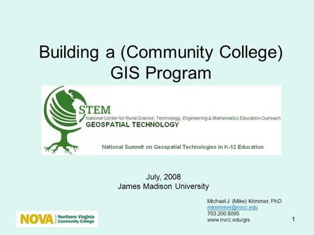 1 Building a (Community College) GIS Program July, 2008 James Madison University Michael J. (Mike) Krimmer, PhD 703.200.8095