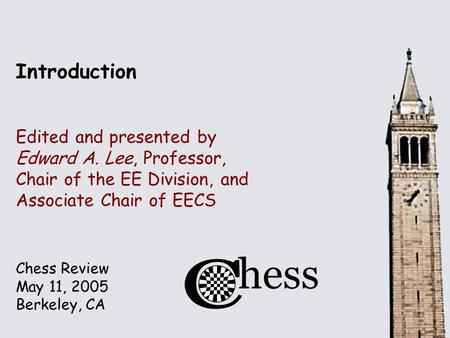 Chess Review May 11, 2005 Berkeley, CA Introduction Edited and presented by Edward A. Lee, Professor, Chair of the EE Division, and Associate Chair of.