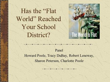 "Has the ""Flat World"" Reached Your School District? Panel Howard Poole, Tracy DuBay, Robert Leneway, Sharon Peterson, Charlotte Poole."
