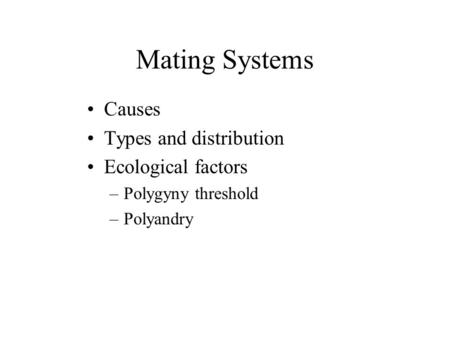 Mating Systems Causes Types and distribution Ecological factors –Polygyny threshold –Polyandry.
