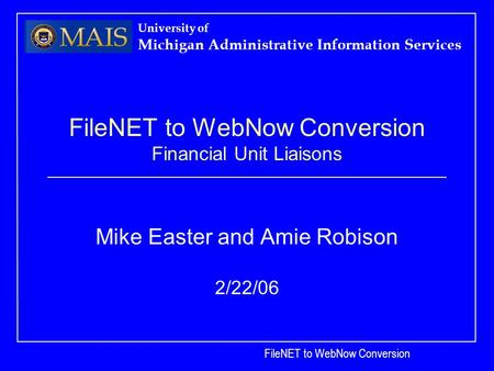 FileNET to WebNow Conversion University of Michigan Administrative Information Services FileNET to WebNow Conversion Financial Unit Liaisons Mike Easter.