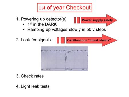 1st of year Checkout 1.Powering up detector(s) 1 st in the DARK Ramping up voltages slowly in 50 v steps 2. Look for signals 3. Check rates 4. Light leak.