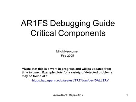 Active Roof Repair Aids1 AR1FS Debugging Guide Critical Components Mitch Newcomer Feb 2005 **Note that this is a work in progress and will be updated from.