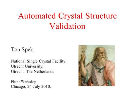 Automated Crystal Structure Validation Ton Spek, National Single Crystal Facility, Utrecht University, Utrecht, The Netherlands Platon Workshop Chicago,