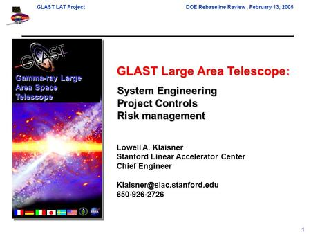 GLAST LAT ProjectDOE Rebaseline Review, February 13, 2005 1 GLAST Large Area Telescope: Lowell A. Klaisner Stanford Linear Accelerator Center Chief Engineer.