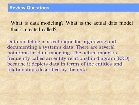 Review Questions What is data modeling? What is the actual data model that is created called? Data modeling is a technique for organizing and documenting.