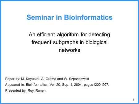 1 Seminar in Bioinformatics An efficient algorithm for detecting frequent subgraphs in biological networks Paper by: M. Koyuturk, A. Grama and W. Szpankowski.
