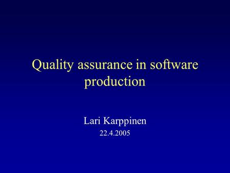 Quality assurance in software production Lari Karppinen 22.4.2005.