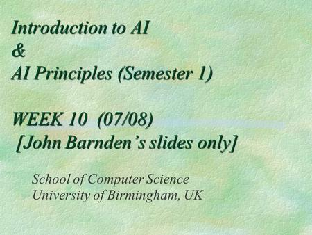 Introduction to AI & AI Principles (Semester 1) WEEK 10 (07/08) [John Barnden's slides only] School of Computer Science University of Birmingham, UK.