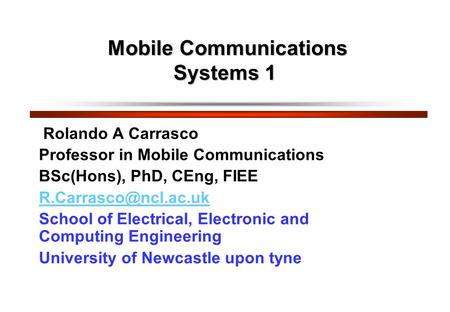 Mobile Communications Systems 1 Mobile Communications Systems 1 Rolando A Carrasco Professor in Mobile Communications BSc(Hons), PhD, CEng, FIEE
