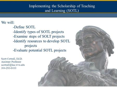 Implementing the Scholarship of Teaching and Learning (SOTL) We will: -Define SOTL -Identify types of SOTL projects -Examine steps of SOLT projects -Identify.