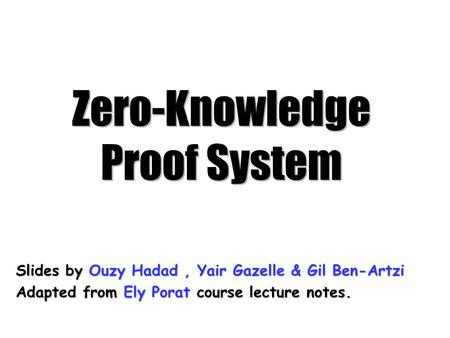 Zero-Knowledge Proof System Slides by Ouzy Hadad, Yair Gazelle & Gil Ben-Artzi Adapted from Ely Porat course lecture notes.