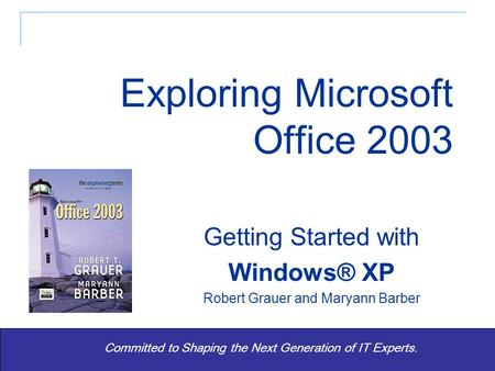 Exploring Office 2003 - Grauer and Barber 1 Committed to Shaping the Next Generation of IT Experts. Getting Started with Windows® XP Robert Grauer and.
