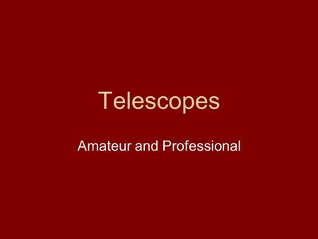 Telescopes Amateur and Professional. Galileo 1609.
