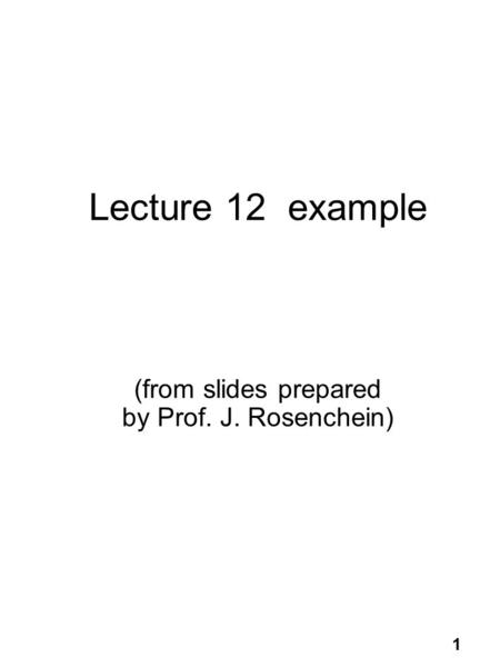 1 Lecture 12 example (from slides prepared by Prof. J. Rosenchein)