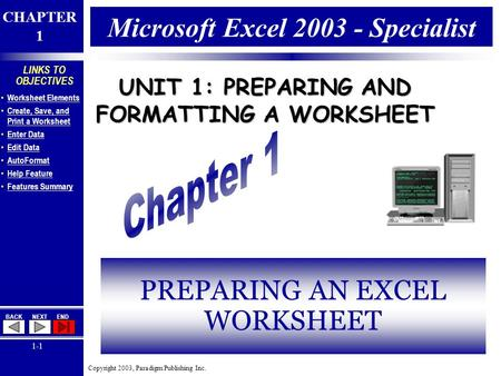 Copyright 2003, Paradigm Publishing Inc. CHAPTER 1 BACKNEXTEND 1-1 LINKS TO OBJECTIVES Worksheet Elements Create, Save, and Print a Worksheet Create, Save,