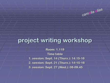 Project writing workshop Room: 1.119 Time table 1. session: Sept. 14 (Thurs.): 14.15-16 2. session: Sept. 21 (Thurs.): 14-15-16 3. session: Sept. 27 (Wed.):