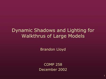 1 Dynamic Shadows and Lighting for Walkthrus of Large Models Brandon Lloyd COMP 258 December 2002.