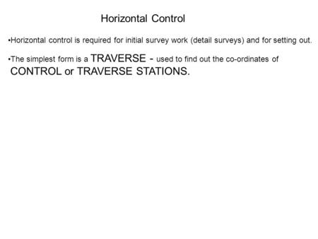 Horizontal Control Horizontal control is required for initial survey work (detail surveys) and for setting out. The simplest form is a TRAVERSE - used.