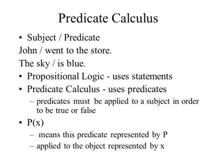 Predicate Calculus Subject / Predicate John / went to the store. The sky / is blue. Propositional Logic - uses statements Predicate Calculus - uses predicates.