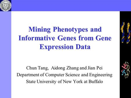Mining Phenotypes and Informative Genes from Gene Expression Data Chun Tang, Aidong Zhang and Jian Pei Department of Computer Science and Engineering State.