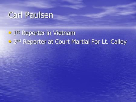 Carl Paulsen 1 st Reporter in Vietnam 1 st Reporter in Vietnam 2 nd Reporter at Court Martial For Lt. Calley 2 nd Reporter at Court Martial For Lt. Calley.