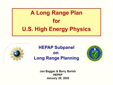 A Long Range Plan for U.S. High Energy Physics Jon Bagger & Barry Barish HEPAP January 28, 2002 HEPAP Subpanel on Long Range Planning.