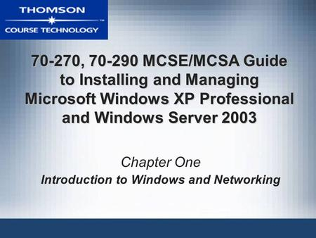 70-270, 70-290 MCSE/MCSA Guide to Installing and Managing Microsoft Windows XP Professional and Windows Server 2003 Chapter One Introduction to Windows.