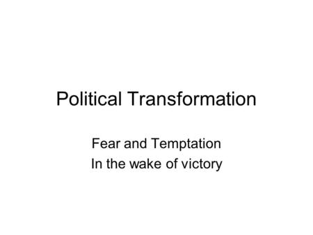 Political Transformation Fear and Temptation In the wake of victory.