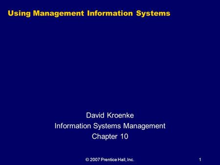 © 2007 Prentice Hall, Inc.1 Using Management Information Systems David Kroenke Information Systems Management Chapter 10.