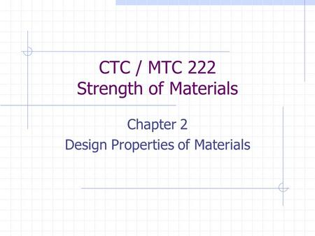 CTC / MTC 222 Strength of Materials Chapter 2 Design Properties of Materials.