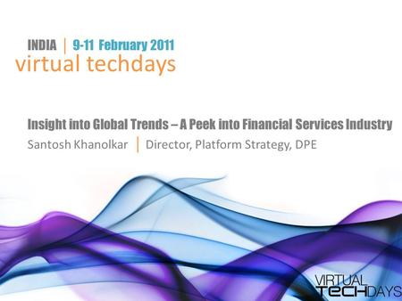 Virtual techdays INDIA │ 9-11 February 2011 Insight into Global Trends – A Peek into Financial Services Industry Santosh Khanolkar │ Director, Platform.